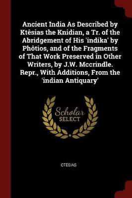 Ancient India as Described by Ktesias the Knidian, a Tr. of the Abridgement of His 'Indika' by Photios, and of the Fragments of That Work Preserved in Other Writers, by J.W. McCrindle. Repr., with Additions, from the 'Indian Antiquary' by Ctesias