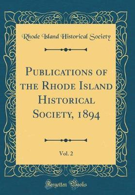 Publications of the Rhode Island Historical Society, 1894, Vol. 2 (Classic Reprint) by Rhode Island Historical Society