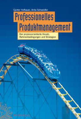 Professionelles Produktmanagement: Der Prozessorientierte Ansatz, Rahmenbedingungen Und Strategien by Anita Schweidler