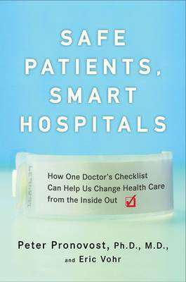 Safe Patients, Smart Hospitals: How One Doctor's Checklist Can Help Us Change Health Care from the Inside Out by Peter Pronovost