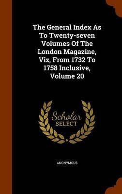 The General Index as to Twenty-Seven Volumes of the London Magazine, Viz, from 1732 to 1758 Inclusive, Volume 20 by * Anonymous image