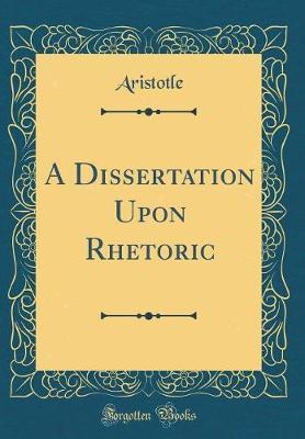 A Dissertation Upon Rhetoric (Classic Reprint) by Aristotle Aristotle