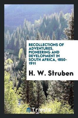 Recollections of Adventures, Pioneering and Development in South Africa, 1850-1911 by H W Struben