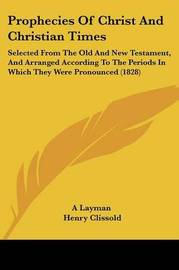 Prophecies Of Christ And Christian Times: Selected From The Old And New Testament, And Arranged According To The Periods In Which They Were Pronounced (1828) by A Layman image