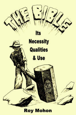 The Bible, Its Necessity, Qualities and Use by Roy Mohon