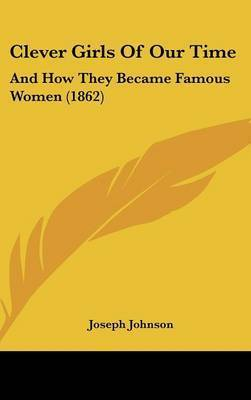 Clever Girls of Our Time: And How They Became Famous Women (1862) by Joseph Johnson