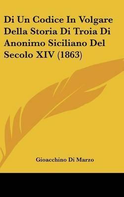 Di Un Codice in Volgare Della Storia Di Troia Di Anonimo Siciliano del Secolo XIV (1863) by Gioacchino Di Marzo