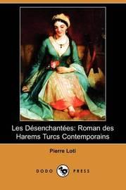 Les Desenchantees: Roman Des Harems Turcs Contemporains (Dodo Press) by Pierre Loti