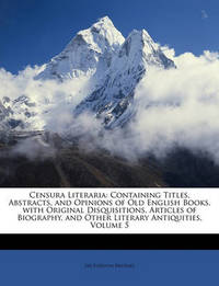Censura Literaria: Containing Titles, Abstracts, and Opinions of Old English Books, with Original Disquisitions, Articles of Biography, and Other Literary Antiquities, Volume 5 by Egerton Brydges, Sir