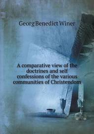 A Comparative View of the Doctrines and Self Confessions of the Various Communities of Christendom by Georg Benedict Winer