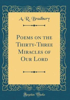 Poems on the Thirty-Three Miracles of Our Lord (Classic Reprint) by A R Bradbury