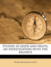 Studies in Seeds and Fruits, an Investigation with the Balance by Henry Brougham Guppy