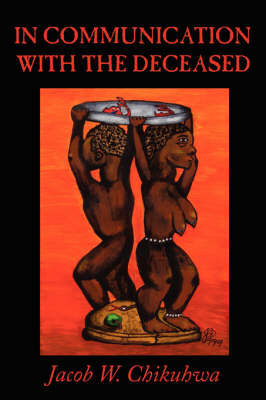 In Communication with the Deceased by Jacob W Chikuhwa
