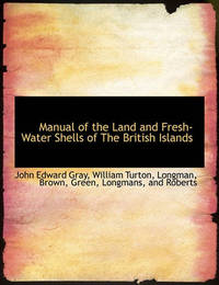 Manual of the Land and Fresh-Water Shells of the British Islands by John Edward Gray