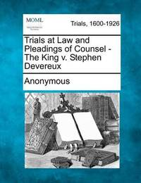 Trials at Law and Pleadings of Counsel - The King V. Stephen Devereux by * Anonymous