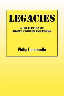 Legacies: A Collection of Short Stories and Poems by Philip Tumminello