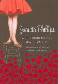 A Pressure Cooker Saved My Life: How to Have it All, and Keep it All Together by Juanita Phillips image