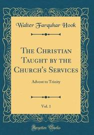 The Christian Taught by the Church's Services, Vol. 1 by Walter Farquhar Hook