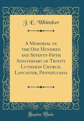 A Memorial of the One Hundred and Seventy-Fifth Anniversary of Trinity Lutheran Church, Lancaster, Pennsylvania (Classic Reprint) by J E Whitteker