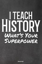 I Teach History What's Your Superpower by Faculty Loungers
