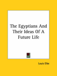 The Egyptians and Their Ideas of a Future Life by Louis Elbe