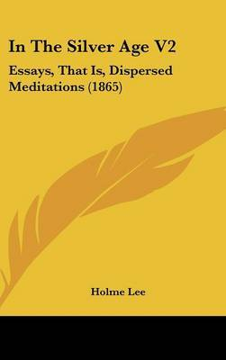 In The Silver Age V2: Essays, That Is, Dispersed Meditations (1865) by Holme Lee image