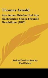 Thomas Arnold: Aus Seinen Briefen Und Aus Nachrichten Seiner Freunde Geschildert (1847) by Arthur Penrhyn Stanley
