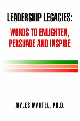 Leadership Legacies: Words to Enlighten, Persuade and Inspire by Myles Ph.D. Martel
