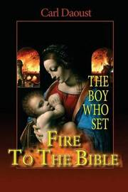 The Boy Who Set Fire to the Bible by Carl Daoust