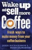 Wake Up and Sell More Coffee by (John) Richardson