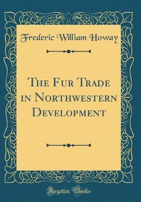 The Fur Trade in Northwestern Development (Classic Reprint) by Frederic William Howay