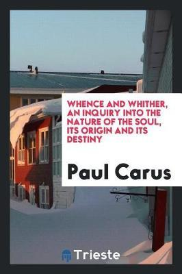 Whence and Whither, an Inquiry Into the Nature of the Soul, Its Origin and Its Destiny by Paul Carus