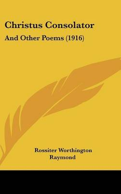 Christus Consolator: And Other Poems (1916) by Rossiter Worthington Raymond image