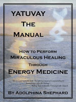 Yatuvay - The Manual: How to Perform Miraculous Healings Through Energy Medicine by Adolphina Shephard image