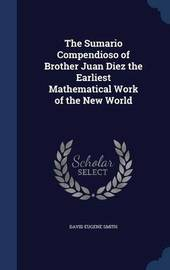 The Sumario Compendioso of Brother Juan Diez the Earliest Mathematical Work of the New World by David Eugene Smith