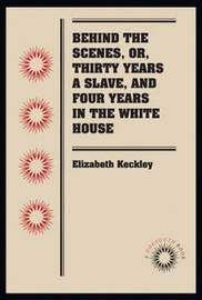 Behind the Scenes, or, Thirty Years a Slave, and Four Years in the White House by Elizabeth H. Keckley