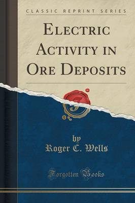 Electric Activity in Ore Deposits (Classic Reprint) by Roger C Wells