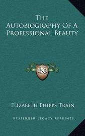 The Autobiography of a Professional Beauty by Elizabeth Phipps Train