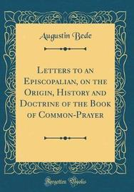 Letters to an Episcopalian, on the Origin, History and Doctrine of the Book of Common-Prayer (Classic Reprint) by Augustin Bede image