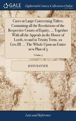 Cases at Large Concerning Tithes; Containing All the Resolutions of the Respective Courts of Equity, ... Together with All the Appeals in the House of Lords, to and in Trinity Term, 22 Geo.III. ... the Whole Upon an Entire New Plan of 3; Volume 3 by John Rayner