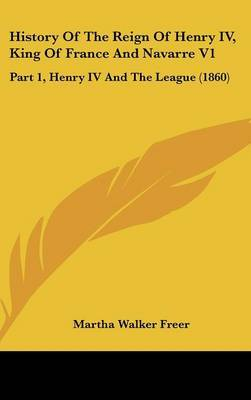 History of the Reign of Henry IV, King of France and Navarre V1: Part 1, Henry IV and the League (1860) by Martha Walker Freer image