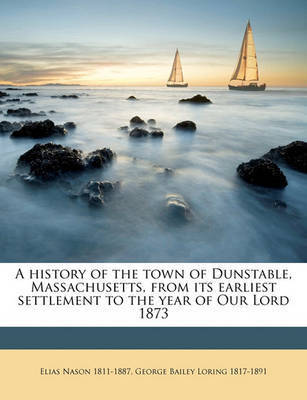 A History of the Town of Dunstable, Massachusetts, from Its Earliest Settlement to the Year of Our Lord 1873 by Elias Nason