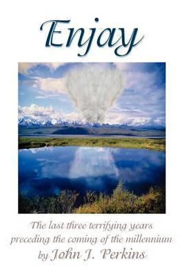 Enjay: The Last Three Terrifying Years Preceding the Coming of the Millennium by John Joseph Perkins