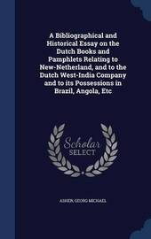 A Bibliographical and Historical Essay on the Dutch Books and Pamphlets Relating to New-Netherland, and to the Dutch West-India Company and to Its Possessions in Brazil, Angola, Etc by Georg Michael Asher