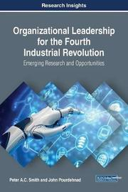 Organizational Leadership for the Fourth Industrial Revolution: Emerging Research and Opportunities by Peter A C Smith