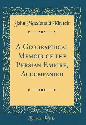 A Geographical Memoir of the Persian Empire, Accompanied (Classic Reprint) by John MacDonald Kinneir image