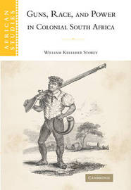 Guns, Race, and Power in Colonial South Africa by William Kelleher Storey image
