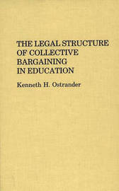 The Legal Structure of Collective Bargaining in Education by Kenneth H. Ostrander