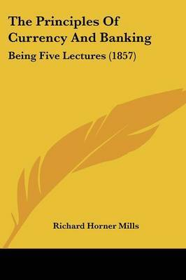 The Principles Of Currency And Banking: Being Five Lectures (1857) by Richard Horner Mills image