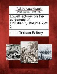 Lowell Lectures on the Evidences of Christianity. Volume 2 of 2 by John Gorham Palfrey